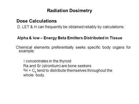 Radiation Dosimetry Dose Calculations D, LET & H can frequently be obtained reliably by calculations: Alpha & low – Energy Beta Emitters Distributed in.