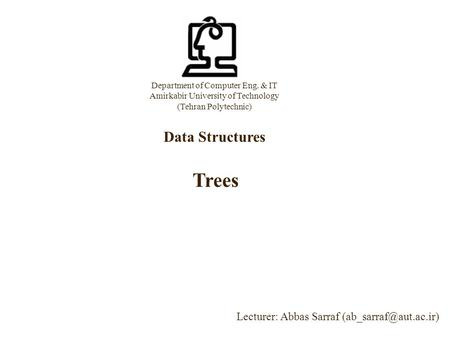 Department of Computer Eng. & IT Amirkabir University of Technology (Tehran Polytechnic) Data Structures Lecturer: Abbas Sarraf Trees.