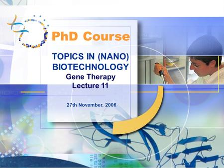 TOPICS IN (NANO) BIOTECHNOLOGY Gene Therapy Lecture 11 27th November, 2006 PhD Course.