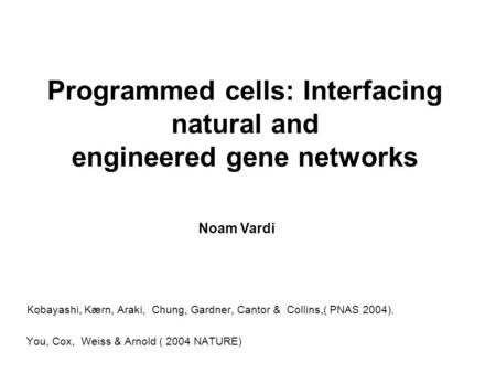 Programmed cells: Interfacing natural and engineered gene networks Kobayashi, Kærn, Araki, Chung, Gardner, Cantor & Collins,( PNAS 2004). You, Cox, Weiss.