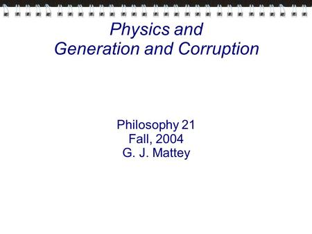 Physics and Generation and Corruption Philosophy 21 Fall, 2004 G. J. Mattey.
