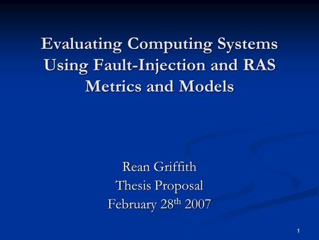 1 Evaluating Computing Systems Using Fault-Injection and RAS Metrics and Models Rean Griffith Thesis Proposal February 28 th 2007.