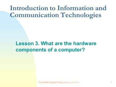 Computer programming برنامه سازی کامپيوتر1 Introduction to Information and Communication Technologies Lesson 3. What are the hardware components of a computer?