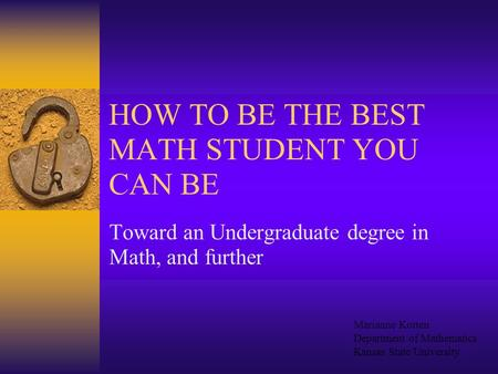HOW TO BE THE BEST MATH STUDENT YOU CAN BE Toward an Undergraduate degree in Math, and further Marianne Korten Department of Mathematics Kansas State.