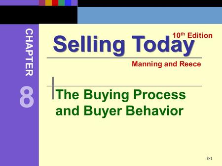 8-1 The Buying Process and Buyer Behavior Selling Today 10 th Edition CHAPTER Manning and Reece 8.