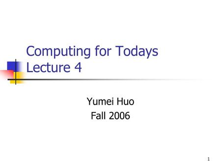 1 Computing for Todays Lecture 4 Yumei Huo Fall 2006.