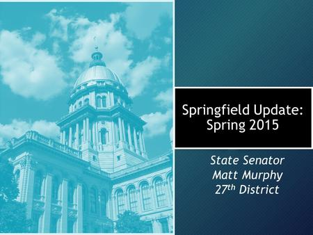 Springfield Update: Spring 2015 State Senator Matt Murphy 27 th District.