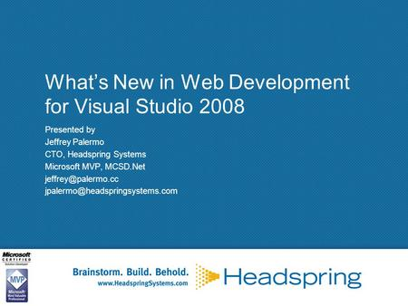 What's New in Web Development for Visual Studio 2008 Presented by Jeffrey Palermo CTO, Headspring Systems Microsoft MVP, MCSD.Net