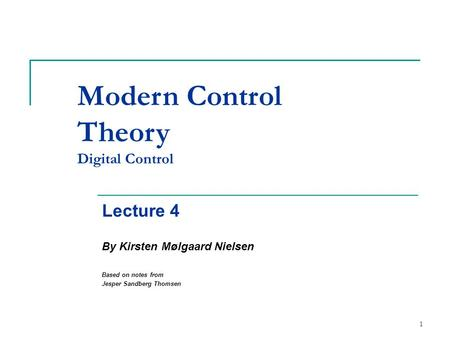 1 Modern Control Theory Digital Control Lecture 4 By Kirsten Mølgaard Nielsen Based on notes from Jesper Sandberg Thomsen.