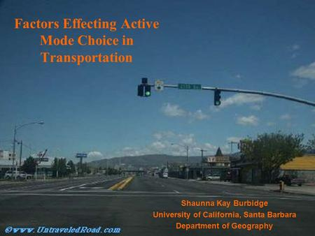 Factors Effecting Active Mode Choice in Transportation Shaunna Kay Burbidge University of California, Santa Barbara Department of Geography.