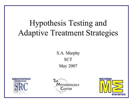 Hypothesis Testing and Adaptive Treatment Strategies S.A. Murphy SCT May 2007.
