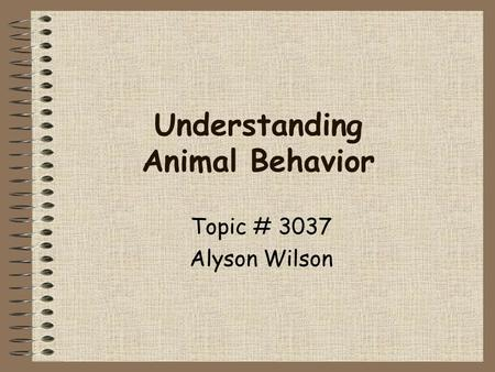 Understanding Animal Behavior Topic # 3037 Alyson Wilson.
