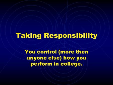 Taking Responsibility You control (more then anyone else) how you perform in college.