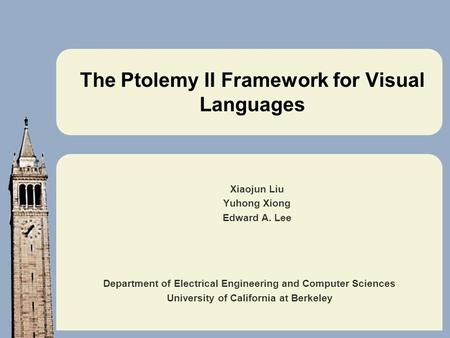 Department of Electrical Engineering and Computer Sciences University of California at Berkeley The Ptolemy II Framework for Visual Languages Xiaojun Liu.