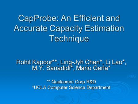 CapProbe: An Efficient and Accurate Capacity Estimation Technique Rohit Kapoor**, Ling-Jyh Chen*, Li Lao*, M.Y. Sanadidi*, Mario Gerla* ** Qualcomm Corp.