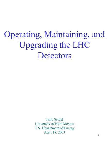 1 Operating, Maintaining, and Upgrading the LHC Detectors Sally Seidel University of New Mexico U.S. Department of Energy April 18, 2003.