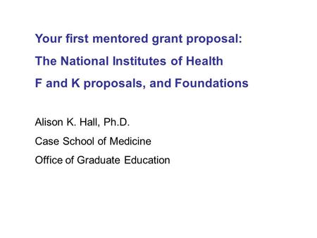 Your first mentored grant proposal: The National Institutes of Health F and K proposals, and Foundations Alison K. Hall, Ph.D. Case School of Medicine.