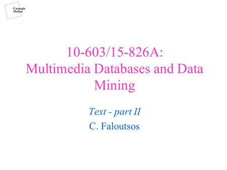 10-603/15-826A: Multimedia Databases and Data Mining Text - part II C. Faloutsos.