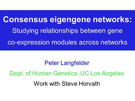 Consensus eigengene networks: Studying relationships between gene co-expression modules across networks Peter Langfelder Dept. of Human Genetics, UC Los.