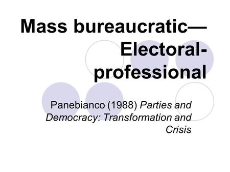 Mass bureaucratic— Electoral- professional Panebianco (1988) Parties and Democracy: Transformation and Crisis.