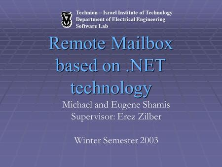 Technion – Israel Institute of Technology Department of Electrical Engineering Software Lab Remote Mailbox based on.NET technology Michael and Eugene Shamis.