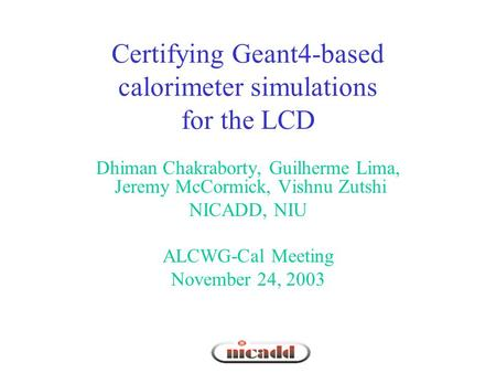Certifying Geant4-based calorimeter simulations for the LCD Dhiman Chakraborty, Guilherme Lima, Jeremy McCormick, Vishnu Zutshi NICADD, NIU ALCWG-Cal Meeting.