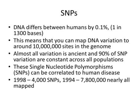 SNPs DNA differs between humans by 0.1%, (1 in 1300 bases) This means that you can map DNA variation to around 10,000,000 sites in the genome Almost all.
