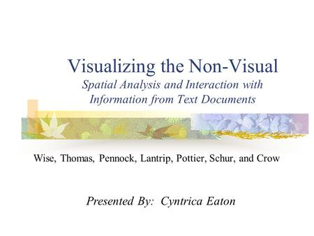 Visualizing the Non-Visual Spatial Analysis and Interaction with Information from Text Documents Wise, Thomas, Pennock, Lantrip, Pottier, Schur, and Crow.