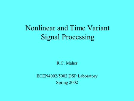 Nonlinear and Time Variant Signal Processing R.C. Maher ECEN4002/5002 DSP Laboratory Spring 2002.