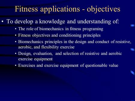 Fitness applications - objectives To develop a knowledge and understanding of: The role of biomechanics in fitness programing Fitness objectives and conditioning.