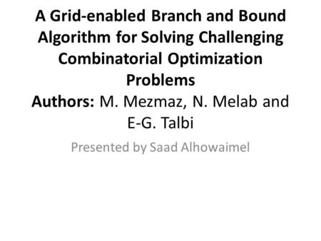 A Grid-enabled Branch and Bound Algorithm for Solving Challenging Combinatorial Optimization Problems Authors: M. Mezmaz, N. Melab and E-G. Talbi Presented.