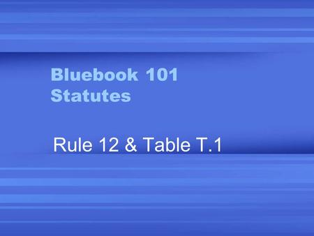 Bluebook 101 Statutes Rule 12 & Table T.1. Sources 1.Current official code & supp. 2.Unofficial code & supp. 3.Official session laws 4.Unofficial session.