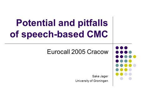 Potential and pitfalls of <strong>speech</strong>-based CMC Eurocall 2005 Cracow Sake Jager University of Groningen.