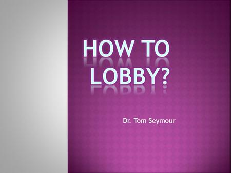 Dr. Tom Seymour.  Definition  Judicial and Administrative lawmaking not discussed  Lobbying techniques, methods and strategies  The first step: Organize.