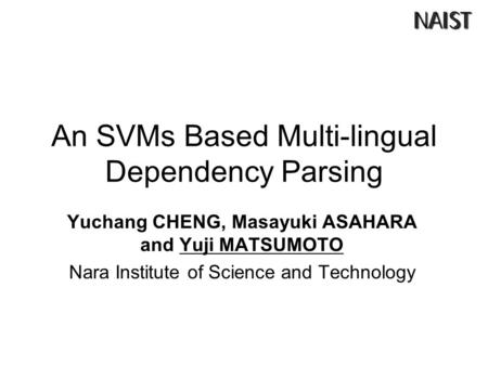 An SVMs Based Multi-lingual Dependency Parsing Yuchang CHENG, Masayuki ASAHARA and Yuji MATSUMOTO Nara Institute of Science and Technology.