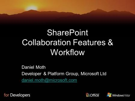 SharePoint Collaboration Features & Workflow Daniel Moth Developer & Platform Group, Microsoft Ltd