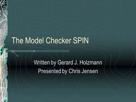 The Model Checker SPIN Written by Gerard J. Holzmann Presented by Chris Jensen.
