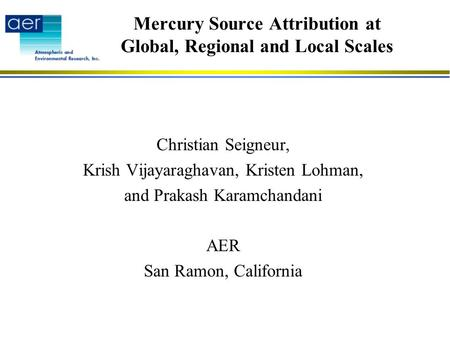 Mercury Source Attribution at Global, Regional and Local Scales Christian Seigneur, Krish Vijayaraghavan, Kristen Lohman, and Prakash Karamchandani AER.