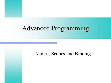 Advanced Programming Names, Scopes and Bindings. Binding Time The binding of a program element to a particular property is the choice of the property.
