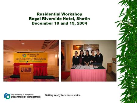 Residential Workshop Regal Riverside Hotel, Shatin December 18 and 19, 2004 Getting ready for annual series.