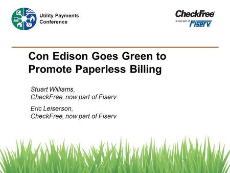 Con Edison Goes Green to Promote Paperless Billing Stuart Williams, CheckFree, now part of Fiserv Eric Leiserson, CheckFree, now part of Fiserv Utility.