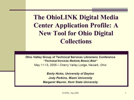 OVGTSL, May 20051 The OhioLINK Digital Media Center Application Profile: A New Tool for Ohio Digital Collections Ohio Valley Group of Technical Services.