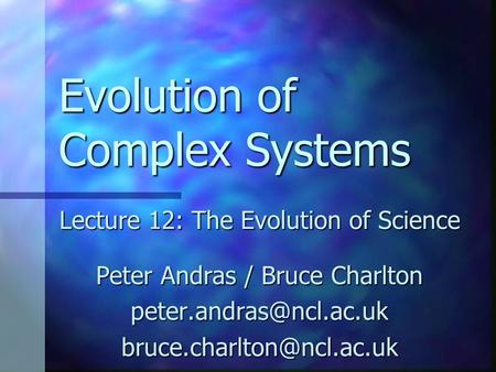 Evolution of Complex Systems Lecture 12: The Evolution of Science Peter Andras / Bruce Charlton