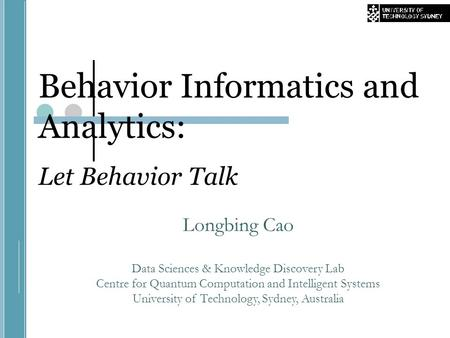 Behavior Informatics and Analytics: Let Behavior Talk Longbing Cao Data Sciences & Knowledge Discovery Lab Centre for Quantum Computation and Intelligent.