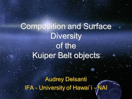 Composition and Surface Diversity of the Kuiper Belt objects Audrey Delsanti IFA - University of Hawai`i - NAI Audrey Delsanti IFA - University of Hawai`i.