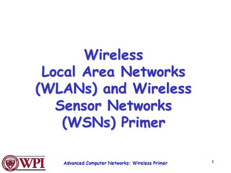 Advanced Computer Networks: Wireless Primer 1 Wireless Local Area Networks (WLANs) and Wireless Sensor Networks (WSNs) Primer.
