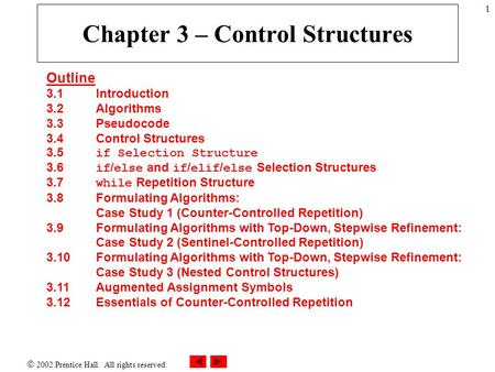  2002 Prentice Hall. All rights reserved. 1 Chapter 3 – Control Structures Outline 3.1 Introduction 3.2 Algorithms 3.3 Pseudocode 3.4Control Structures.