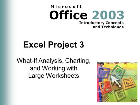 Office 2003 Introductory Concepts and Techniques M i c r o s o f t Excel Project 3 What-If Analysis, Charting, and Working with Large Worksheets.
