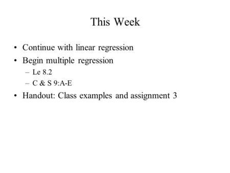 This Week Continue with linear regression Begin multiple regression –Le 8.2 –C & S 9:A-E Handout: Class examples and assignment 3.