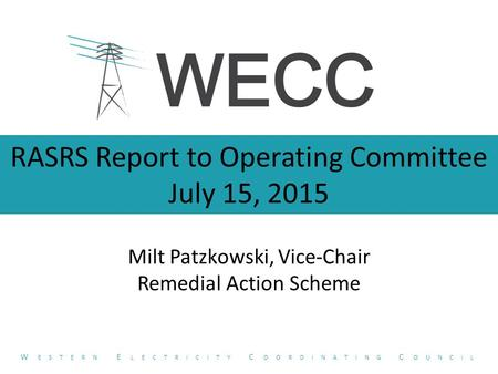 RASRS Report to Operating Committee July 15, 2015 Milt Patzkowski, Vice-Chair Remedial Action Scheme W ESTERN E LECTRICITY C OORDINATING C OUNCIL.